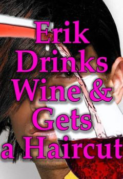 Erik Drinks Wine and Gets a Haircut